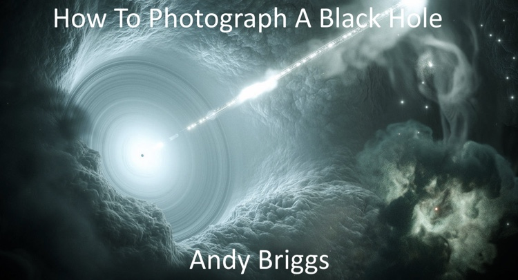 Andy Briggs - How to photograph a black hole